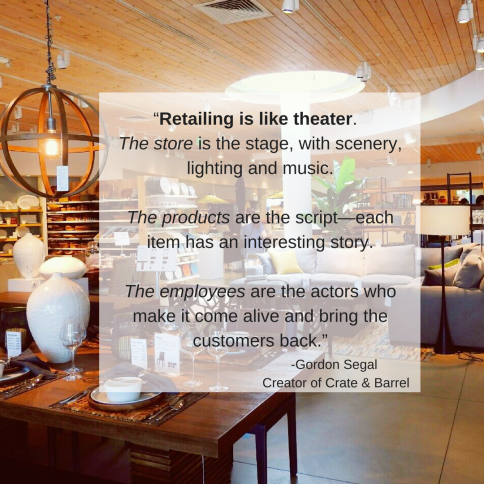 """""""Retailing is like theater. The store is the stage, with scenery, lighting and music. The products are the script—each item has an interesting story. The employees are the actors who make it come alive and bring the .png"""