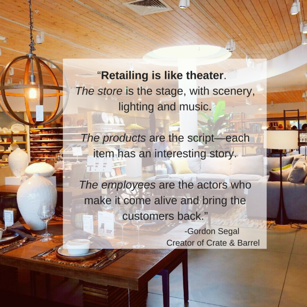 """Retailing is like theater. The store is the stage, with scenery, lighting and music. The products are the script—each item has an interesting story. The employees are the actors who"